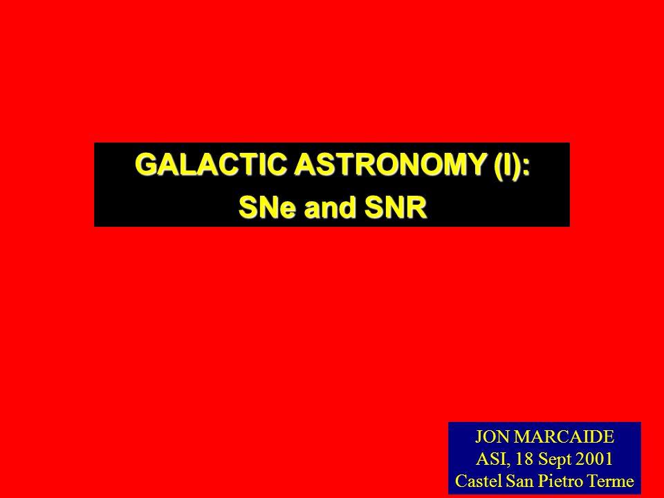 GALACTIC ASTRONOMY (I): SNe and SNR JON MARCAIDE ASI, 18 Sept 2001 Castel San Pietro Terme