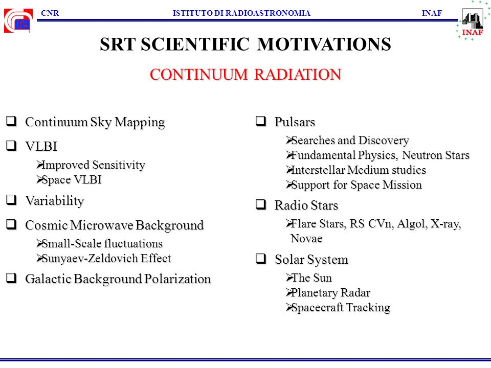 CNR ISTITUTO DI RADIOASTRONOMIA INAF SRT SCIENTIFIC MOTIVATIONS Continuum Sky Mapping Continuum Sky Mapping VLBI VLBI Improved Sensitivity Improved Sensitivity Space VLBI Space VLBI Variability Variability Cosmic Microwave Background Cosmic Microwave Background Small-Scale fluctuations Small-Scale fluctuations Sunyaev-Zeldovich Effect Sunyaev-Zeldovich Effect Galactic Background Polarization Galactic Background Polarization Pulsars Pulsars Searches and Discovery Searches and Discovery Fundamental Physics, Neutron Stars Fundamental Physics, Neutron Stars Interstellar Medium studies Interstellar Medium studies Support for Space Mission Support for Space Mission Radio Stars Radio Stars Flare Stars, RS CVn, Algol, X-ray, Flare Stars, RS CVn, Algol, X-ray,Novae Solar System Solar System The Sun The Sun Planetary Radar Planetary Radar Spacecraft Tracking Spacecraft Tracking CONTINUUM RADIATION