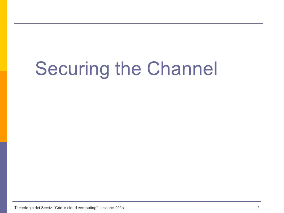Tecnologia dei Servizi Grid e cloud computing - Lezione 005b 1 Securing the Channel GSI and the Mutual Authentication Authorization Federated Trusts Overview