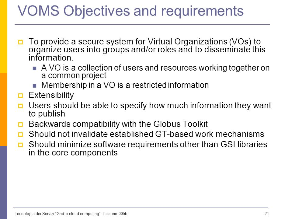 Tecnologia dei Servizi Grid e cloud computing - Lezione 005b 20 What is VOMS The most successful privilege attributes manager available today to Grid VOs VOMS is an X.509 Attribute Authority with special support for grids.