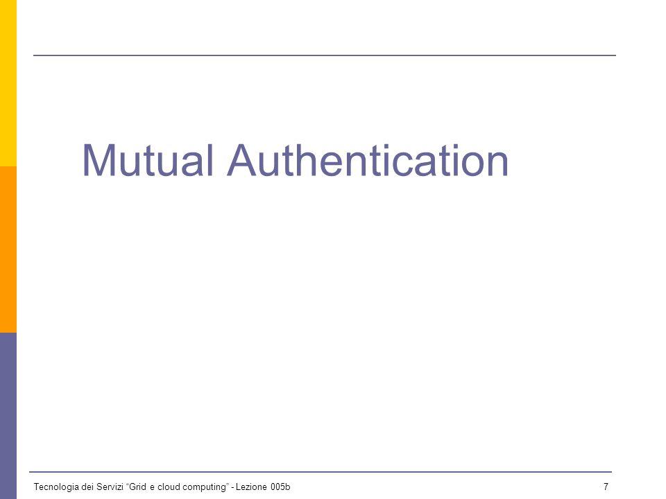 Tecnologia dei Servizi Grid e cloud computing - Lezione 005b 6 OGSA Basic Security Profile 1.0 Based on: WS-I Basic Security Profile HTTP Over TLS TLS 1.0 Focus: Mutual Authentication.
