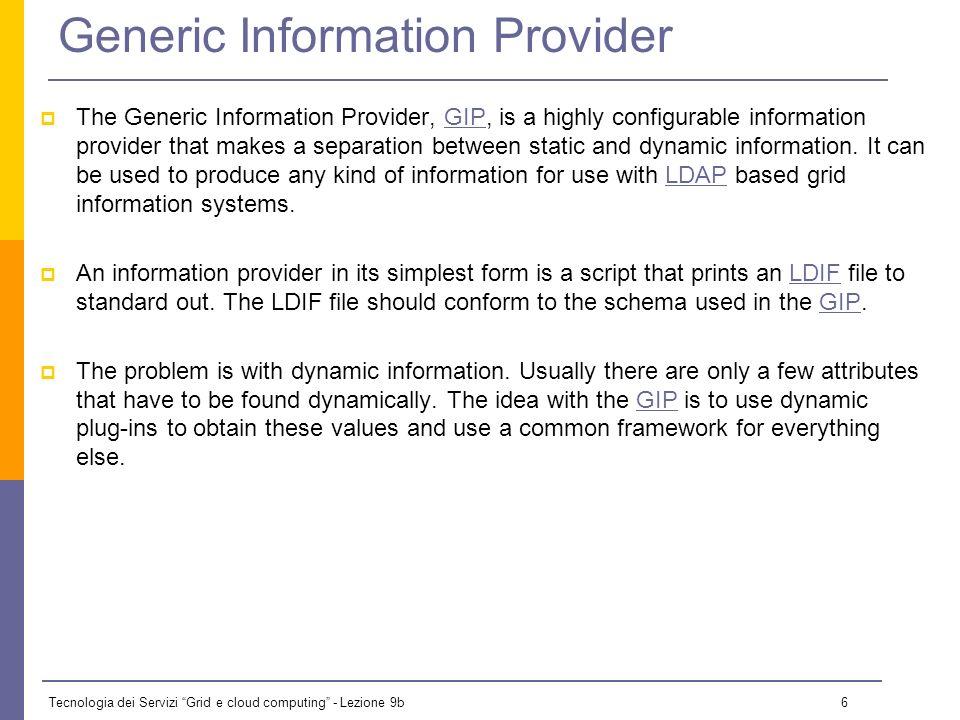 Tecnologia dei Servizi Grid e cloud computing - Lezione 9b 6 Generic Information Provider The Generic Information Provider, GIP, is a highly configurable information provider that makes a separation between static and dynamic information.