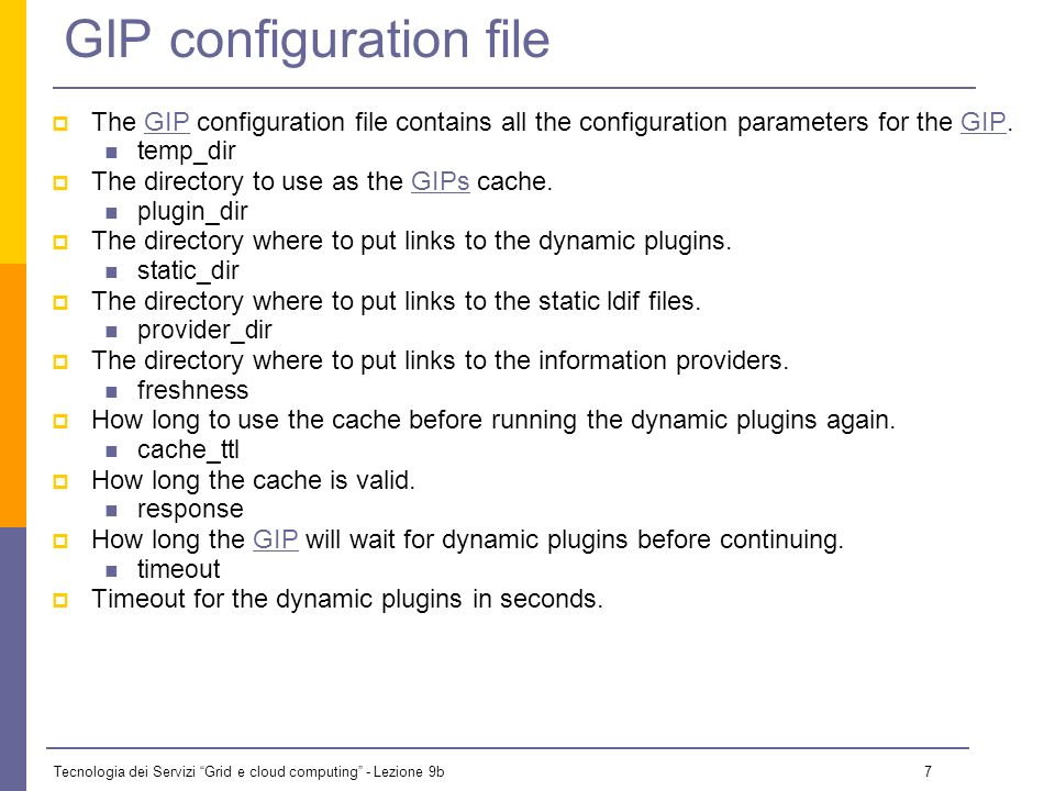 Tecnologia dei Servizi Grid e cloud computing - Lezione 9b 7 GIP configuration file The GIP configuration file contains all the configuration parameters for the GIP.GIP temp_dir The directory to use as the GIPs cache.GIPs plugin_dir The directory where to put links to the dynamic plugins.