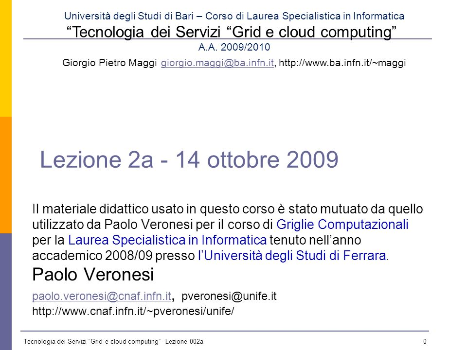 Tecnologia dei Servizi Grid e cloud computing - Lezione 002a 30 OGSA Capabilities Security Cross-organizational users Trust nobody Authorized access only Security Cross-organizational users Trust nobody Authorized access only Information Services Registry Notification Logging/auditing Information Services Registry Notification Logging/auditing Execution Management Job description & submission Scheduling Resource provisioning Execution Management Job description & submission Scheduling Resource provisioning Data Services Common access facilities Efficient & reliable transport Replication services Data Services Common access facilities Efficient & reliable transport Replication services Self-Management Self-configuration Self-optimization Self-healing Self-Management Self-configuration Self-optimization Self-healing Resource Management Discovery Monitoring Control Resource Management Discovery Monitoring Control OGSA OGSA profiles Web services foundation