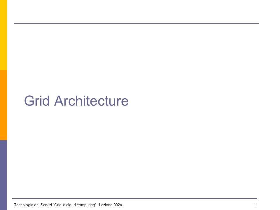Tecnologia dei Servizi Grid e cloud computing - Lezione 002a 0 Lezione 2a - 14 ottobre 2009 Il materiale didattico usato in questo corso è stato mutua