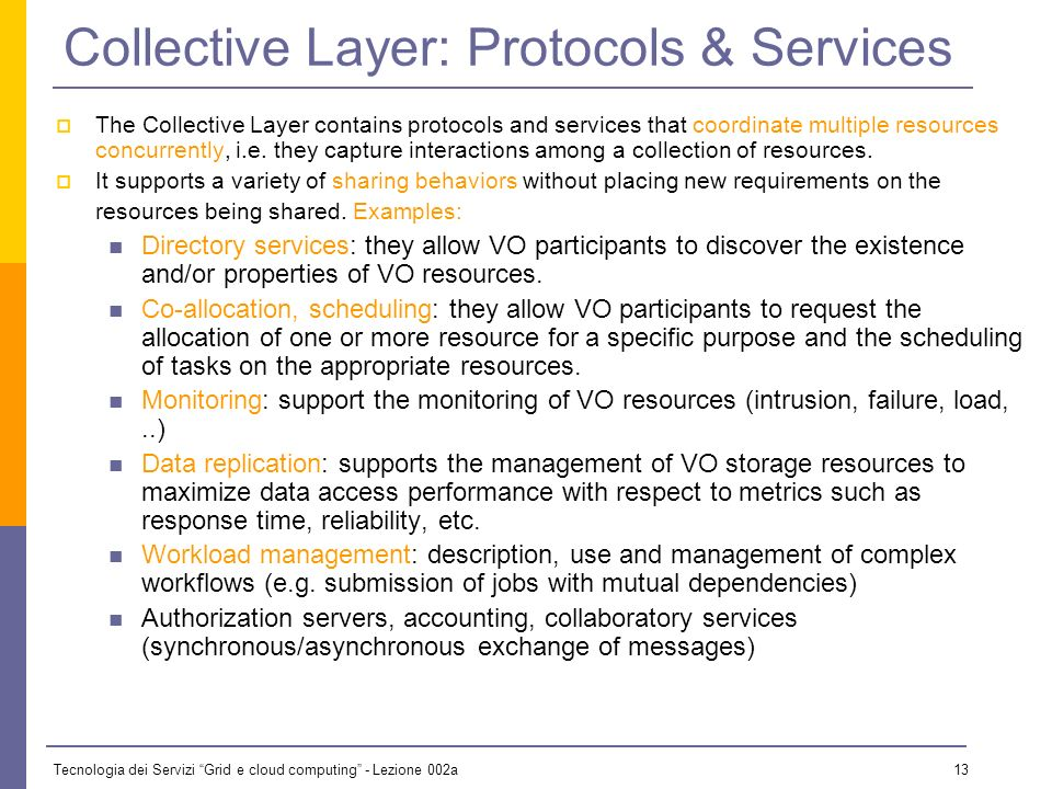 Tecnologia dei Servizi Grid e cloud computing - Lezione 002a 12 Resources Layer: Protocols & Services Resource layer defines protocols, APIs, and SDKs for: secure negotiations, initiation, monitoring control, accounting, and payment of sharing operations on individual resources.