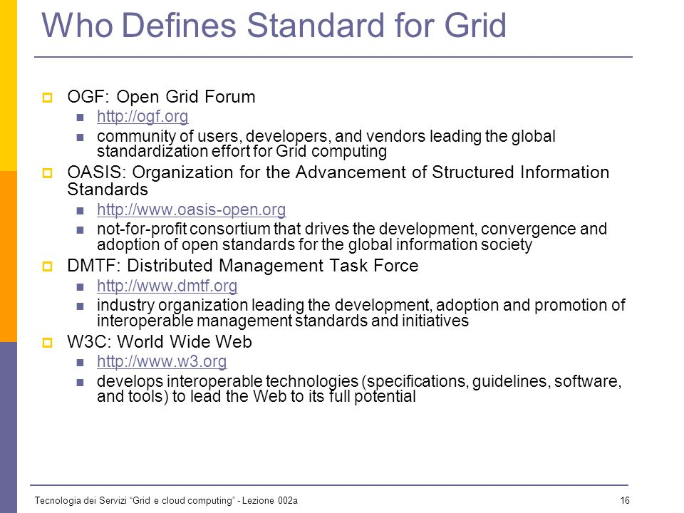 Tecnologia dei Servizi Grid e cloud computing - Lezione 002a 15 Three Generations of Grid Source: Charlie Catlett Standardization is key for third-generation grids.