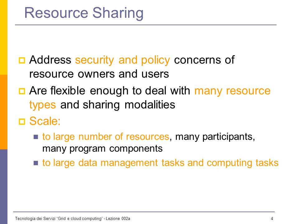 Tecnologia dei Servizi Grid e cloud computing - Lezione 002a 4 Resource Sharing Address security and policy concerns of resource owners and users Are flexible enough to deal with many resource types and sharing modalities Scale: to large number of resources, many participants, many program components to large data management tasks and computing tasks