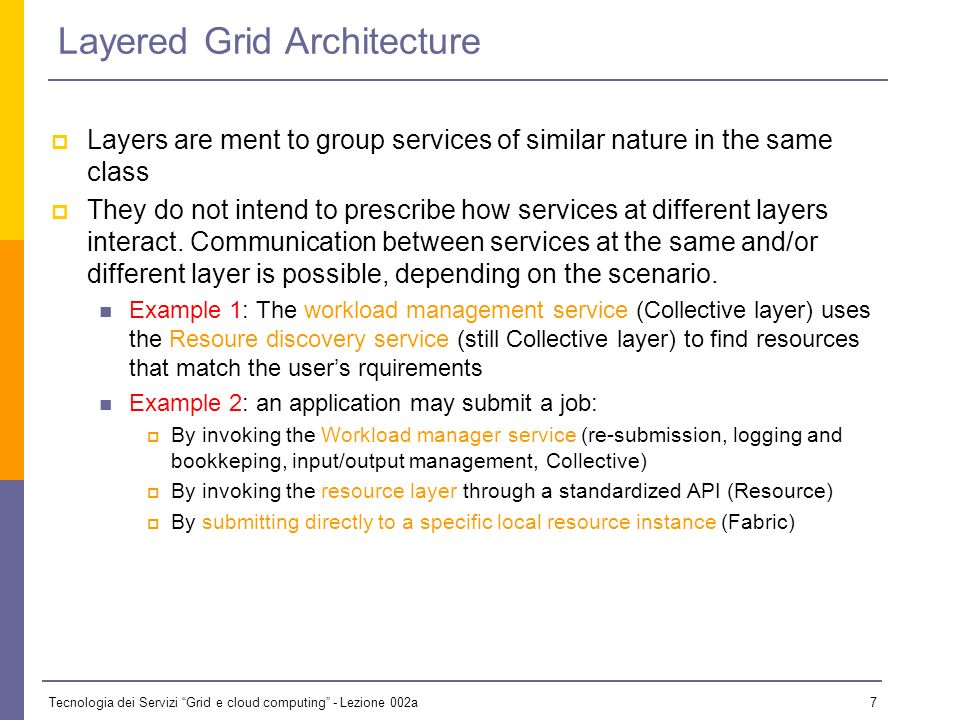Tecnologia dei Servizi Grid e cloud computing - Lezione 002a 7 Layered Grid Architecture Layers are ment to group services of similar nature in the same class They do not intend to prescribe how services at different layers interact.