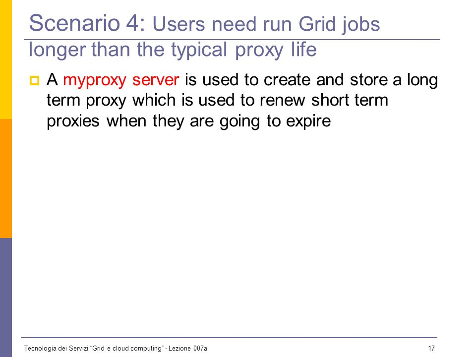 Tecnologia dei Servizi Grid e cloud computing - Lezione 007a 16 Scenario 3: Users need to register to obtain PKI credentials User registration portals provide a MyProxy interface