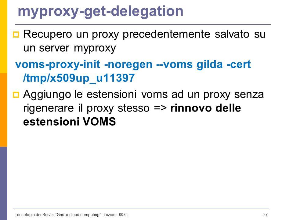 Tecnologia dei Servizi Grid e cloud computing - Lezione 007a 26 myproxy-init Crea archivia un proxy senza estensioni voms sul server myproxy (il proxy è protetto da password diversa da quella della chiave privata); Durata di default: 7 giorni Verifico con myproxy-info $ myproxy-init Your identity: /C=IT/O=GILDA/OU=Personal Certificate/L=unife/CN=Paolo Veronesi Enter GRID pass phrase for this identity: Creating proxy....................................................