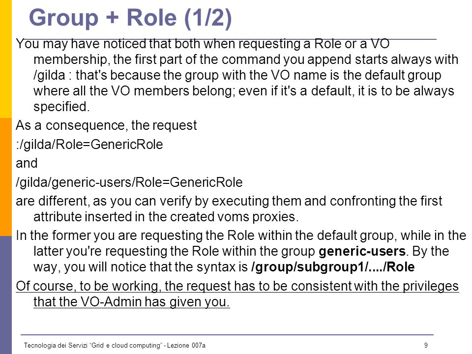 Tecnologia dei Servizi Grid e cloud computing - Lezione 007a 8 Role request If you belong to gilda VO and want to get the Role GenericRole within your proxy, you have to run just voms-proxy-init --voms gilda:/gilda/Role=GenericRole You can verify then with voms-proxy-info –all === VO gilda extension information === VO : gilda subject : /C=IT/O=GILDA/OU=Personal Certificate/L=CATANIA/CN=CATANIA49/Email=tony.calanducci@ct.infn.it issuer : /C=IT/O=INFN/OU=Host/L=Catania/CN=voms.ct.infn.it attribute : /gilda/Role=GenericRole/Capability=NULL attribute : /gilda/Role=NULL/Capability=NULL attribute : /gilda/generic-users/Role=NULL/Capability=NULL timeleft : 11:57:56