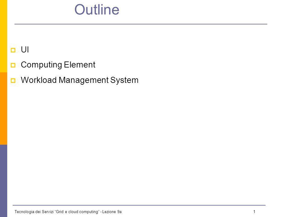 Tecnologia dei Servizi Grid e cloud computing - Lezione 9a 1 Outline UI Computing Element Workload Management System