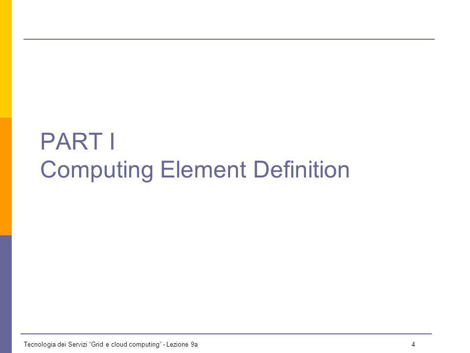 Tecnologia dei Servizi Grid e cloud computing - Lezione 9a 4 PART I Computing Element Definition