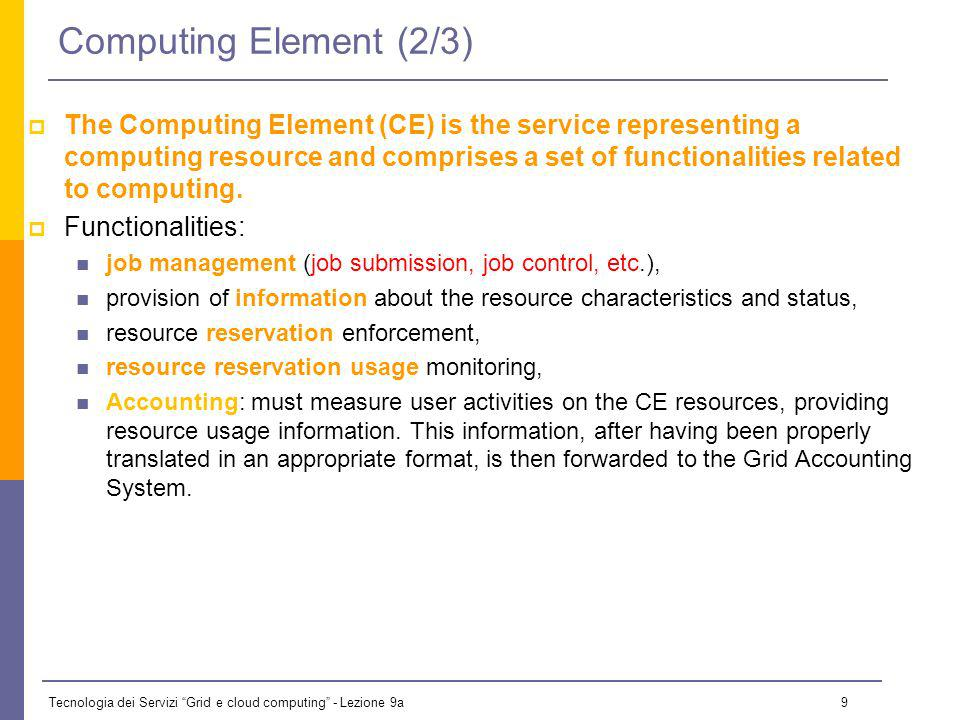 Tecnologia dei Servizi Grid e cloud computing - Lezione 9a 9 Computing Element (2/3) The Computing Element (CE) is the service representing a computing resource and comprises a set of functionalities related to computing.
