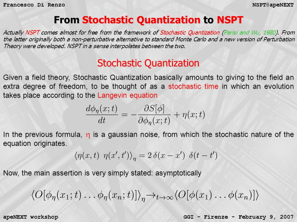 NSPT@apeNEXT Francesco Di Renzo GGI - Firenze - February 9, 2007 apeNEXT workshop From Stochastic Quantization to NSPT Actually NSPT comes almost for free from the framework of Stochastic Quantization (Parisi and Wu, 1980).