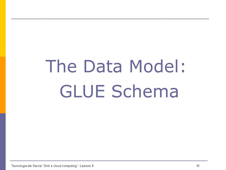 Tecnologia dei Servizi Grid e cloud computing - Lezione 8 9 Information Service Systems The gLite Data Model is based on Grid Laboratory Uniform Environment (GLUE) Schema The IS architecture used in gLite is Berkeley DB Information Index (BDII) – has been adopted in LCG middleware as the Information System provider – It is an evolution of the Globus Meta Directory System (MDS) – It is based on Lightweight Directory Access Protocol (LDAP) servers