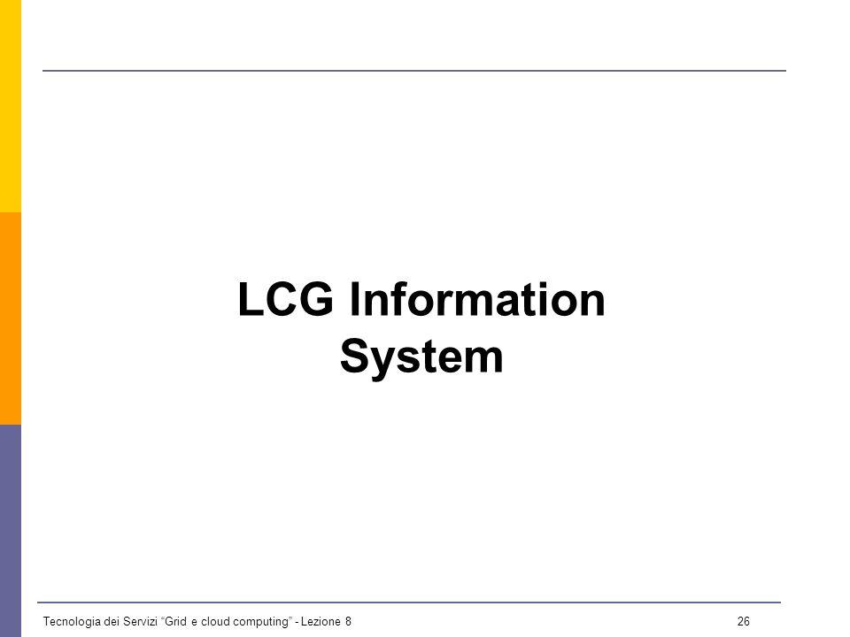 Tecnologia dei Servizi Grid e cloud computing - Lezione 8 25 GLUE: Access Protocols GlueSEAccessProtocolLocalID: gsiftp GlueSEAccessProtocolType: gsiftp GlueSEAccessProtocolEndpoint: gsiftp://infn-se-01.ct.trigrid.it GlueSEAccessProtocolCapability: file transfer GlueSEAccessProtocolVersion: 1.0.0 GlueSEAccessProtocolPort: 2811 GlueSEAccessProtocolSupportedSecurity: GSI GlueSEAccessProtocolLocalID: rfio GlueSEAccessProtocolType: rfio GlueSEAccessProtocolEndpoint: httpg://infn-se-01.ct.trigrid.it GlueSEAccessProtocolCapability: byte access GlueSEAccessProtocolVersion: 1.0.0 GlueSEAccessProtocolPort: 5001 GlueSEAccessProtocolSupportedSecurity: RFIO