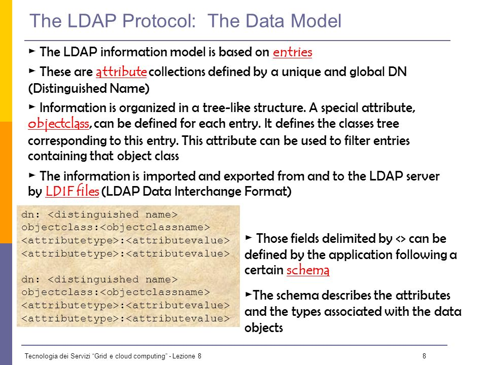 Tecnologia dei Servizi Grid e cloud computing - Lezione 8 7 The LDAP Protocol: DIT LDAP structures data as a tree Following a path from the node back to the root of the DIT, a unique name is built (the DN): id=pml,ou=IT,or=CERN,st=Geneva, \ c=Switzerland,o=grid o = grid (root of the DIT) c= US c=Switzerland c=Spain st = Geneva or = CERN ou = IT ou = EP id = pml id=gv id=fd objectClass:person cn: Patricia M.