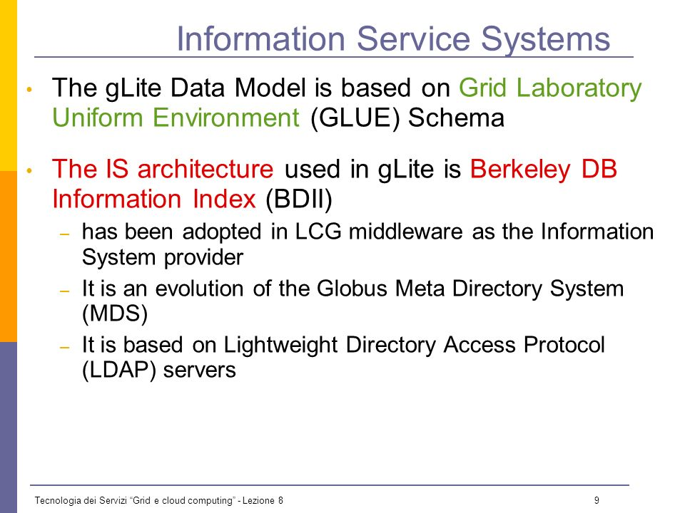 Tecnologia dei Servizi Grid e cloud computing - Lezione 8 8 The LDAP Protocol: The Data Model The LDAP information model is based on entries These are attribute collections defined by a unique and global DN (Distinguished Name) Information is organized in a tree-like structure.
