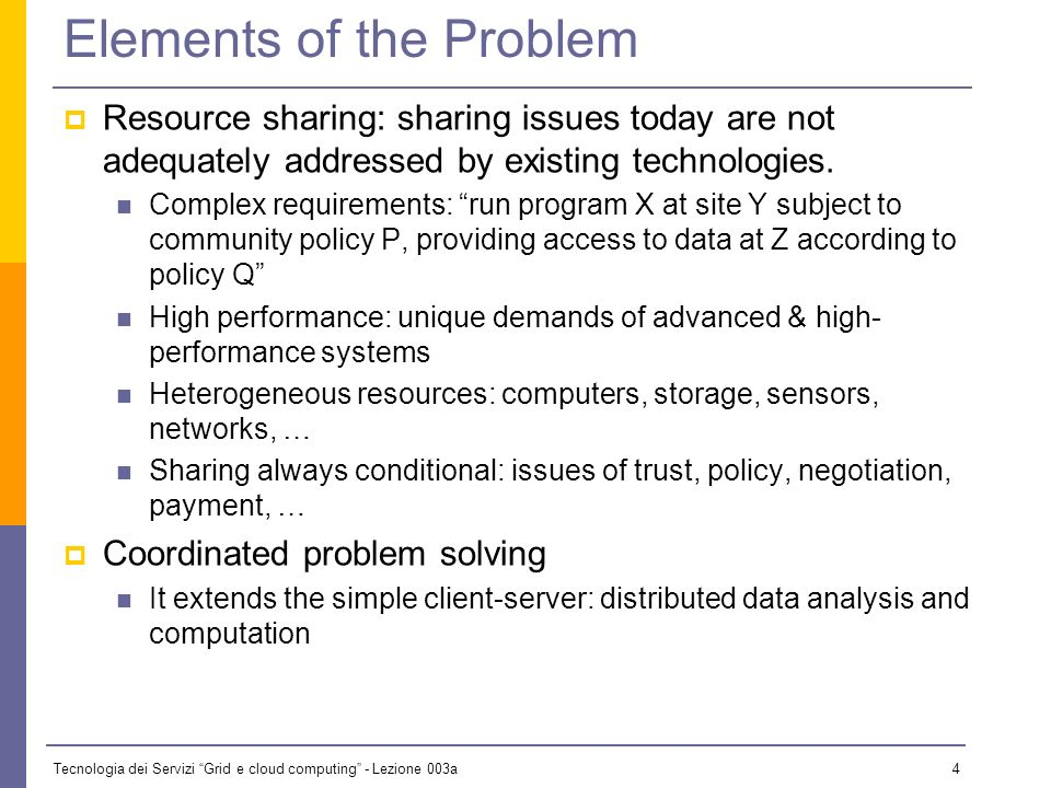 Tecnologia dei Servizi Grid e cloud computing - Lezione 003a 4 Elements of the Problem Resource sharing: sharing issues today are not adequately addressed by existing technologies.