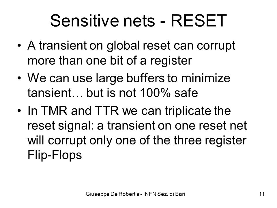 Giuseppe De Robertis - INFN Sez. di Bari 11 Sensitive nets - RESET A transient on global reset can corrupt more than one bit of a register We can use