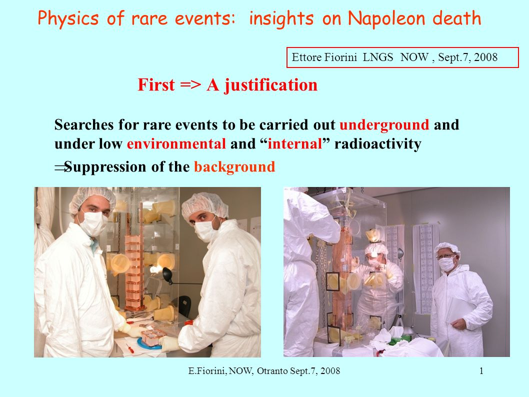 Ettore Fiorini LNGS NOW, Sept.7, 2008 Physics of rare events: insights on Napoleon death Searches for rare events to be carried out underground and under low environmental and internal radioactivity Suppression of the background First => A justification 1E.Fiorini, NOW, Otranto Sept.7, 2008