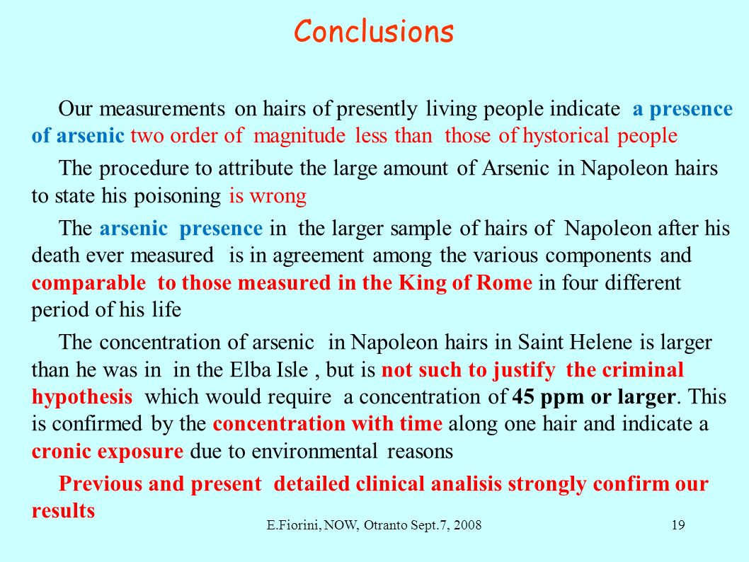 Conclusions Our measurements on hairs of presently living people indicate a presence of arsenic two order of magnitude less than those of hystorical people The procedure to attribute the large amount of Arsenic in Napoleon hairs to state his poisoning is wrong The arsenic presence in the larger sample of hairs of Napoleon after his death ever measured is in agreement among the various components and comparable to those measured in the King of Rome in four different period of his life The concentration of arsenic in Napoleon hairs in Saint Helene is larger than he was in in the Elba Isle, but is not such to justify the criminal hypothesis which would require a concentration of 45 ppm or larger.