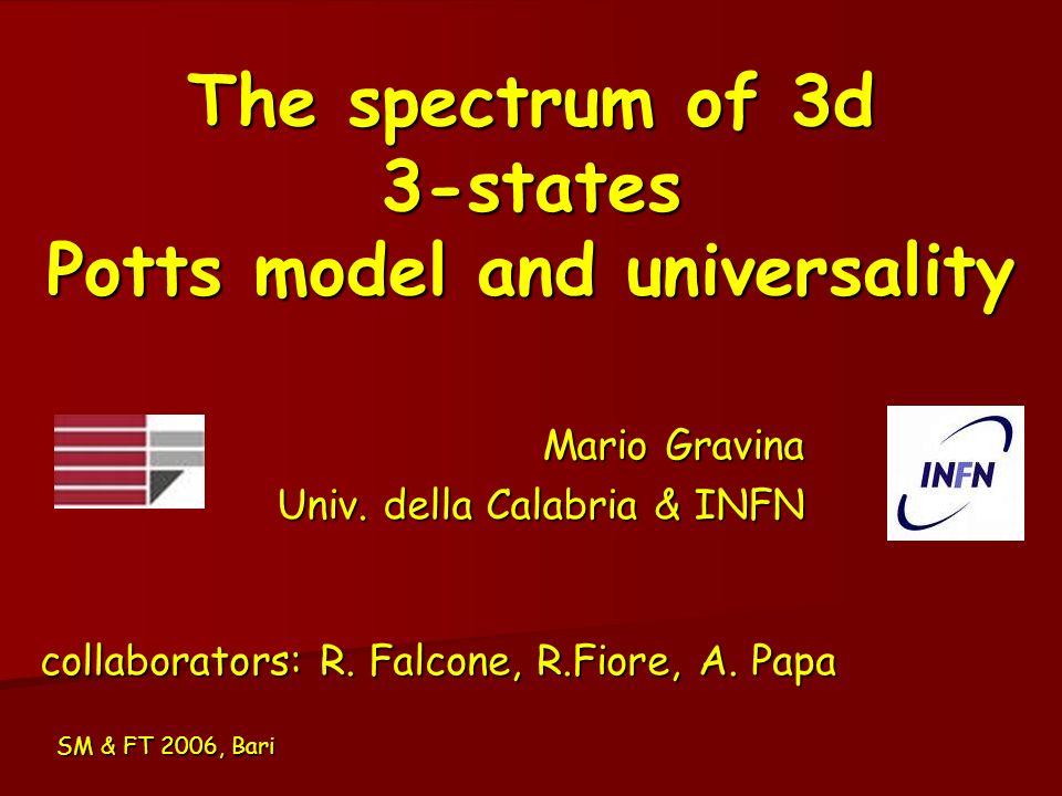 The spectrum of 3d 3-states Potts model and universality Mario Gravina Univ. della Calabria & INFN SM & FT 2006, Bari collaborators: R. Falcone, R.Fio