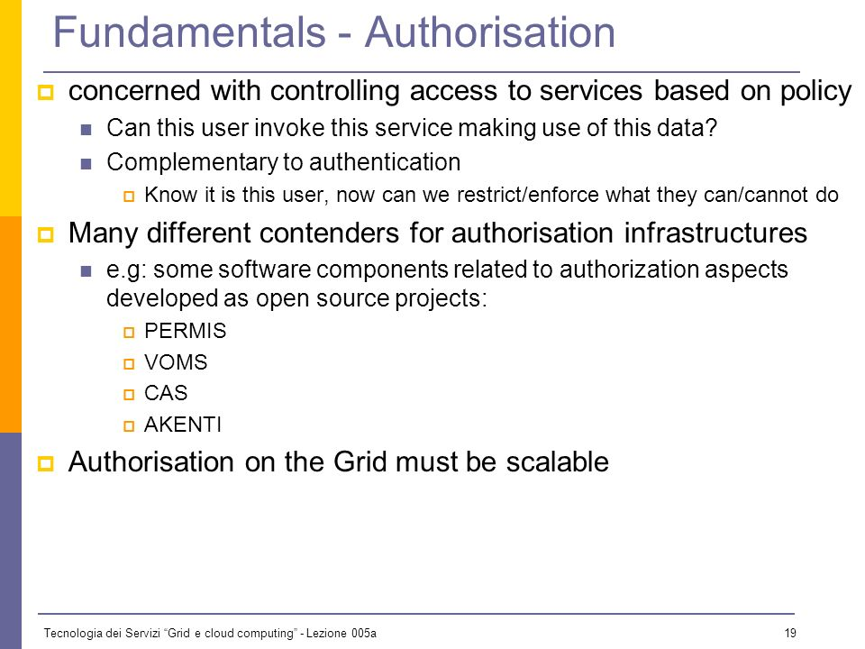 Tecnologia dei Servizi Grid e cloud computing - Lezione 005a 18 Fundamentals - Authentication the establishment and safe propagation of a users identity in the system e.g.