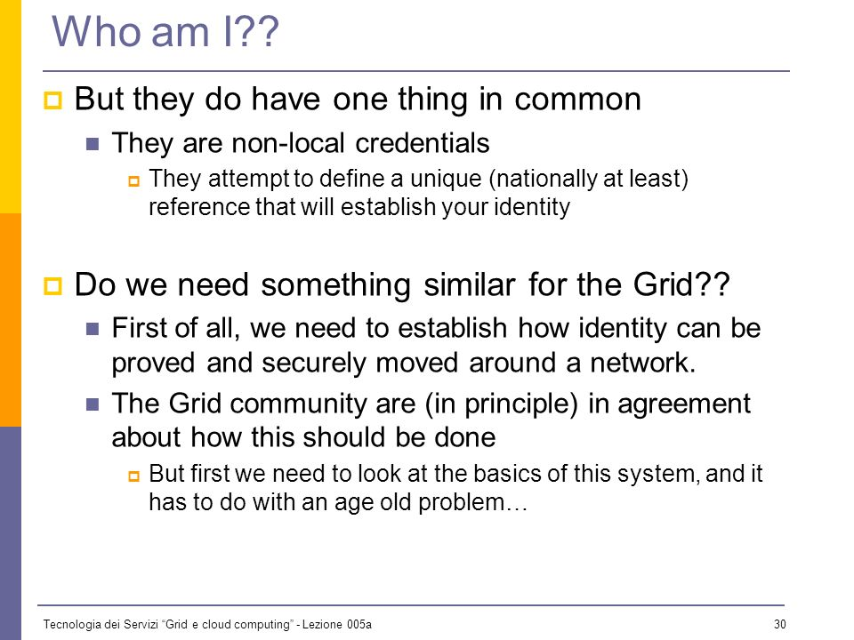 Tecnologia dei Servizi Grid e cloud computing - Lezione 005a 29 Who am I?? Is there a logical chain working here? Note that, generally, the credential