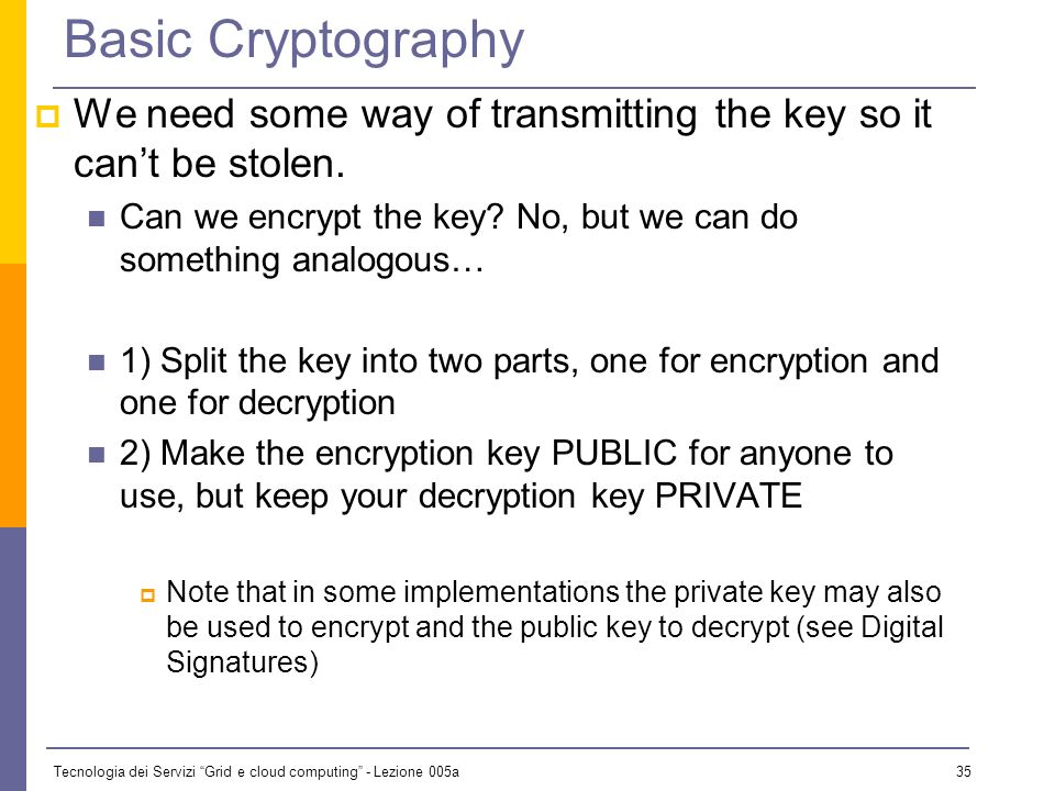 Tecnologia dei Servizi Grid e cloud computing - Lezione 005a 34 Symmetric Algoritms The same key is used for encryption and decryption Advantages: Fast Disadvantages: how to distribute the keys.