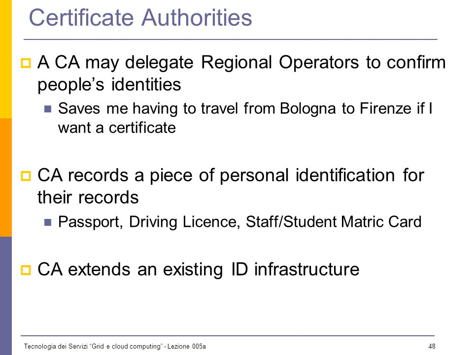 Tecnologia dei Servizi Grid e cloud computing - Lezione 005a 47 Certificate Authorities A Certificate Authority (CA) is a third party that signs certi