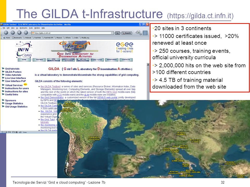 Tecnologia dei Servizi Grid e cloud computing - Lezione 7b 31 Additional Infrastructures: GILDA EGEE provides a training infrastructure: GILDA (Grid I
