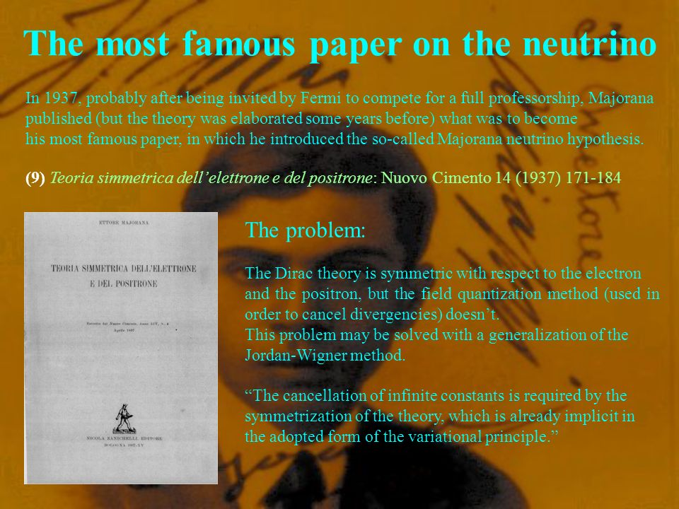 The most famous paper on the neutrino In 1937, probably after being invited by Fermi to compete for a full professorship, Majorana published (but the theory was elaborated some years before) what was to become his most famous paper, in which he introduced the so-called Majorana neutrino hypothesis.