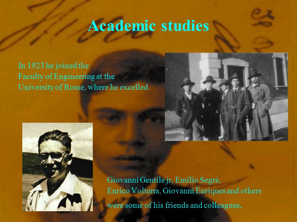 Academic studies Giovanni Gentile jr, Emilio Segrè, Enrico Volterra, Giovanni Enriques and others were some of his friends and colleagues.