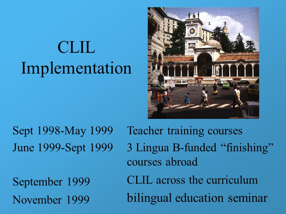 CLIL Implementation Sept 1998-May 1999 June 1999-Sept 1999 September 1999 November 1999 Teacher training courses 3 Lingua B-funded finishing courses a