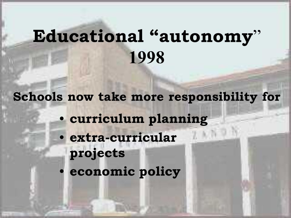 Educational autonomy 1998 Schools now take more responsibility for curriculum planning extra-curricular projects economic policy