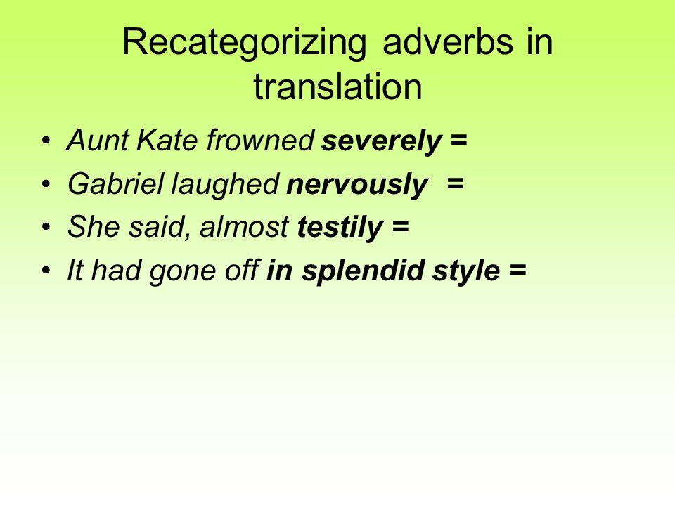Recategorizing adverbs in translation Aunt Kate frowned severely = Gabriel laughed nervously= She said, almost testily = It had gone off in splendid s