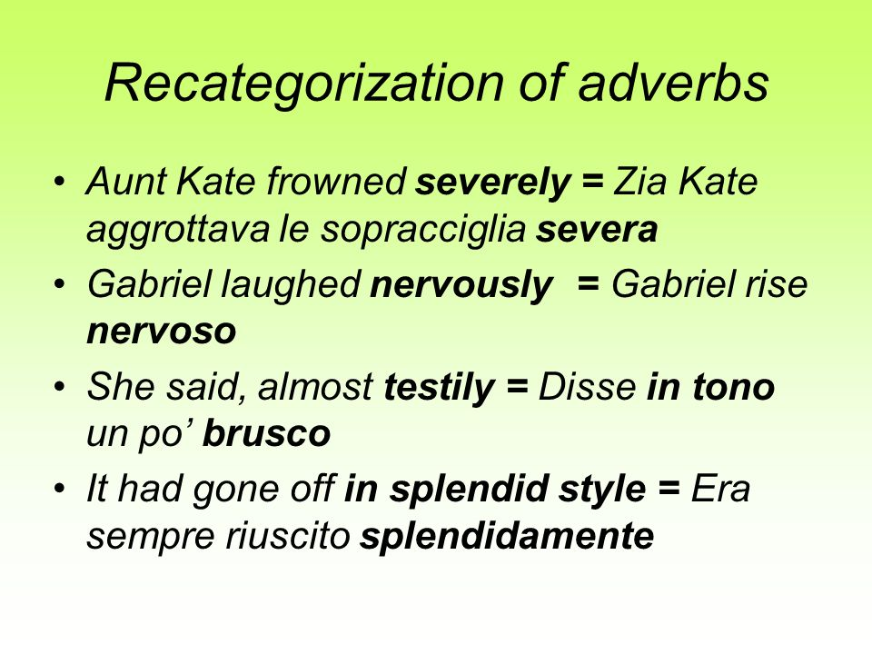 Recategorization of adverbs Aunt Kate frowned severely = Zia Kate aggrottava le sopracciglia severa Gabriel laughed nervously= Gabriel rise nervoso Sh