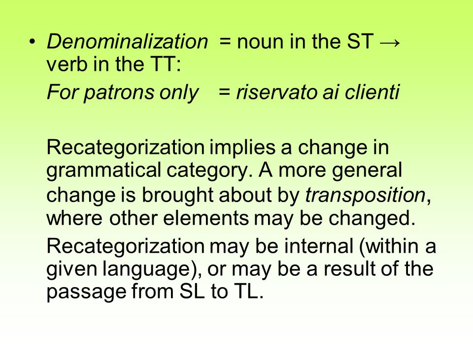 Denominalization = noun in the ST verb in the TT: For patrons only= riservato ai clienti Recategorization implies a change in grammatical category. A