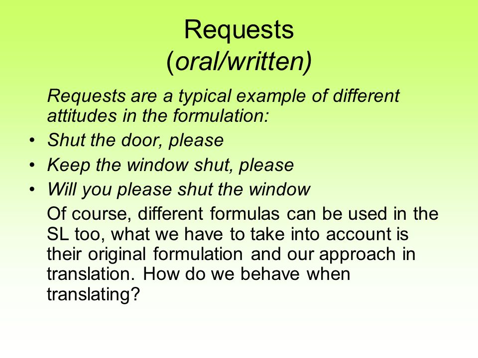 Requests (oral/written) Requests are a typical example of different attitudes in the formulation: Shut the door, please Keep the window shut, please W