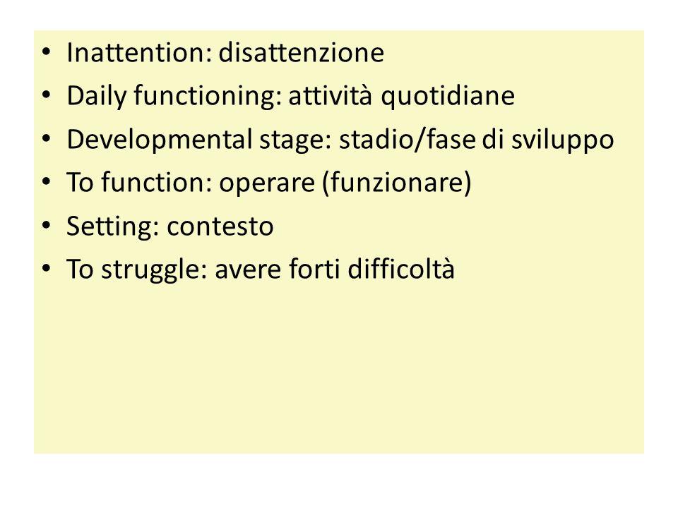 Inattention: disattenzione Daily functioning: attività quotidiane Developmental stage: stadio/fase di sviluppo To function: operare (funzionare) Setting: contesto To struggle: avere forti difficoltà
