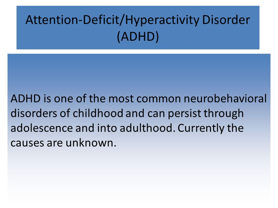 Attention-Deficit/Hyperactivity Disorder (ADHD) ADHD is one of the most common neurobehavioral disorders of childhood and can persist through adolescence and into adulthood.