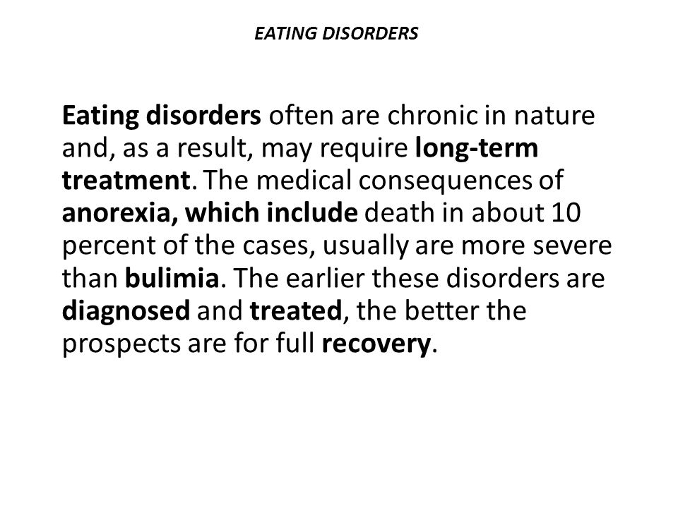 EATING DISORDERS Eating disorders often are chronic in nature and, as a result, may require long-term treatment. The medical consequences of anorexia,