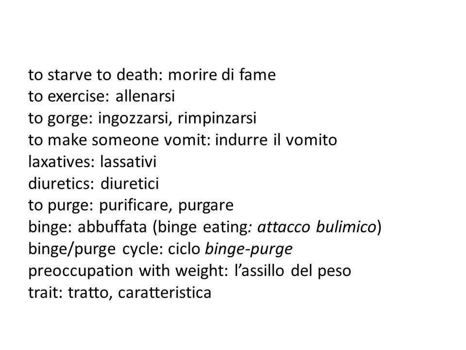 to starve to death: morire di fame to exercise: allenarsi to gorge: ingozzarsi, rimpinzarsi to make someone vomit: indurre il vomito laxatives: lassat