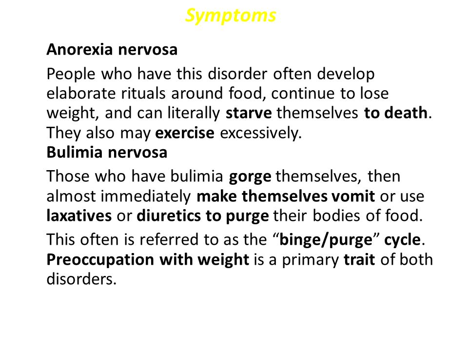 Symptoms Anorexia nervosa People who have this disorder often develop elaborate rituals around food, continue to lose weight, and can literally starve