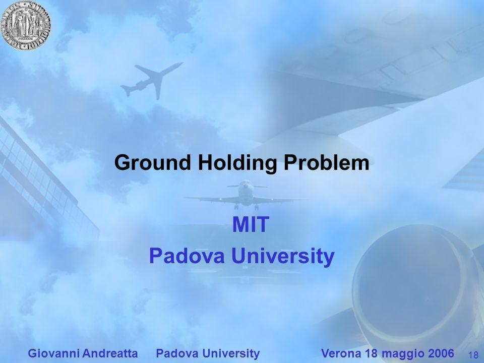 18 Giovanni Andreatta Padova University Verona 18 maggio 2006 Ground Holding Problem MIT Padova University