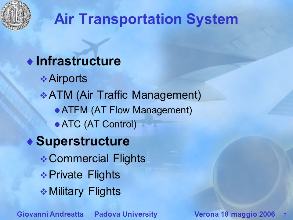 2 Giovanni Andreatta Padova University Verona 18 maggio 2006 Air Transportation System Infrastructure Airports ATM (Air Traffic Management) ATFM (AT Flow Management) ATC (AT Control) Superstructure Commercial Flights Private Flights Military Flights