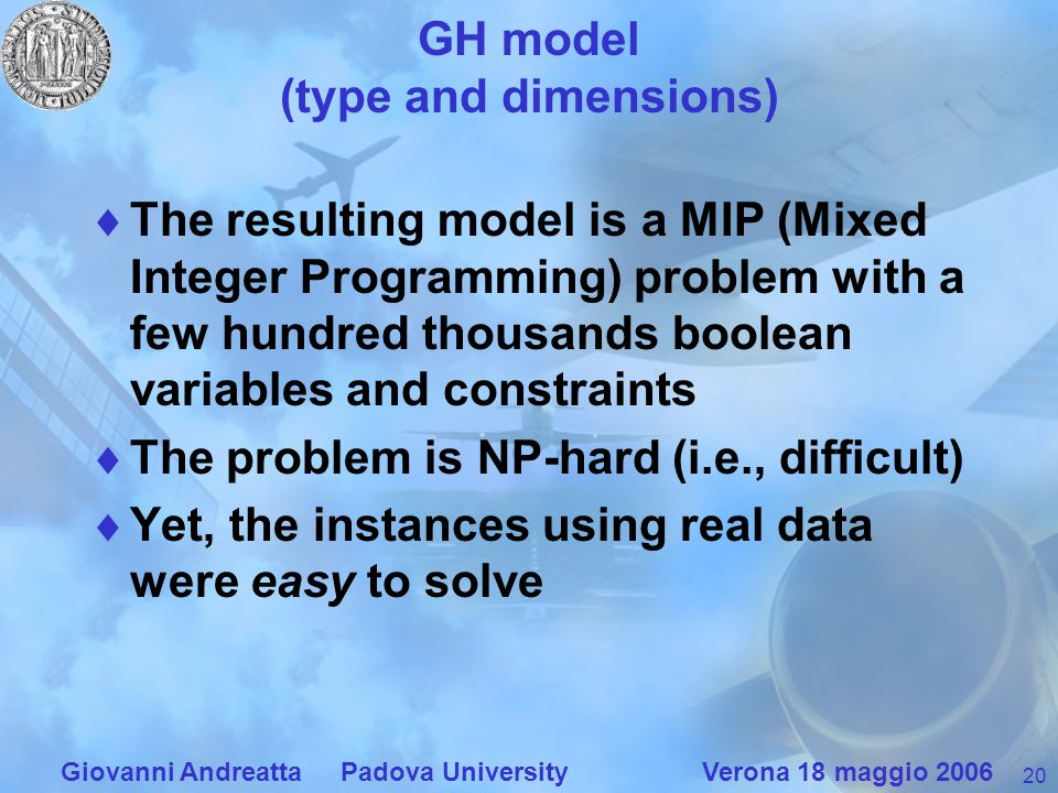 20 Giovanni Andreatta Padova University Verona 18 maggio 2006 GH model (type and dimensions) The resulting model is a MIP (Mixed Integer Programming) problem with a few hundred thousands boolean variables and constraints The problem is NP-hard (i.e., difficult) Yet, the instances using real data were easy to solve
